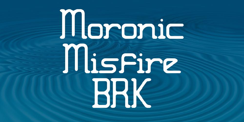 Moronic Misfire BRK